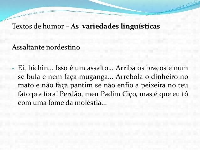 Textos de humor – As variedades linguísticas Assaltante nordestino - Ei, bichin... Isso é um assalto... Arriba os braços e...