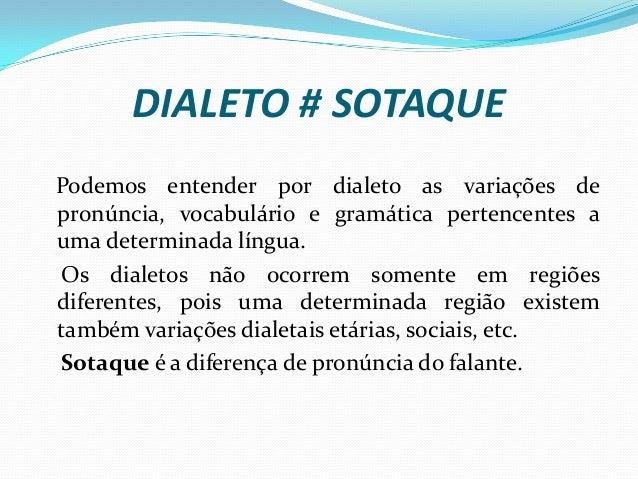 DIALETO # SOTAQUE Podemos entender por dialeto as variações de pronúncia, vocabulário e gramática pertencentes a uma deter...