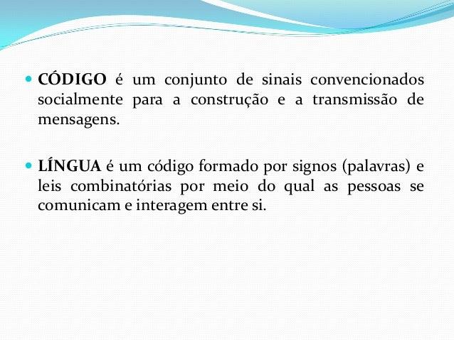  CÓDIGO é um conjunto de sinais convencionados socialmente para a construção e a transmissão de mensagens.  LÍNGUA é um ...
