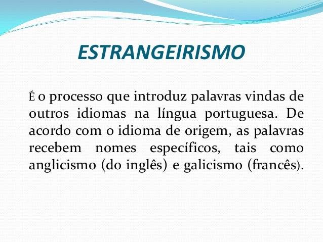 ESTRANGEIRISMO É o processo que introduz palavras vindas de outros idiomas na língua portuguesa. De acordo com o idioma de...