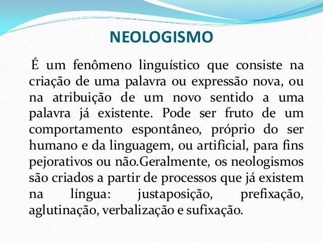 NEOLOGISMO É um fenômeno linguístico que consiste na criação de uma palavra ou expressão nova, ou na atribuição de um novo...