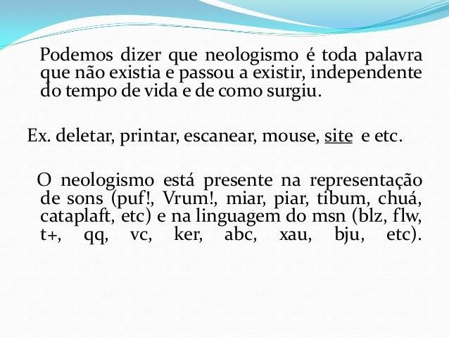 Podemos dizer que neologismo é toda palavra que não existia e passou a existir, independente do tempo de vida e de como su...