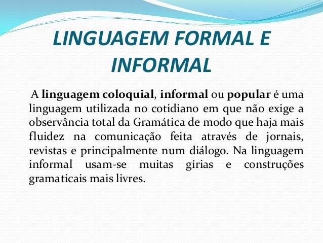 LINGUAGEM FORMAL E INFORMAL A linguagem coloquial, informal ou popular é uma linguagem utilizada no cotidiano em que não e...