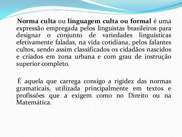 Norma culta ou linguagem culta ou formal é uma expressão empregada pelos linguistas brasileiros para designar o conjunto d...