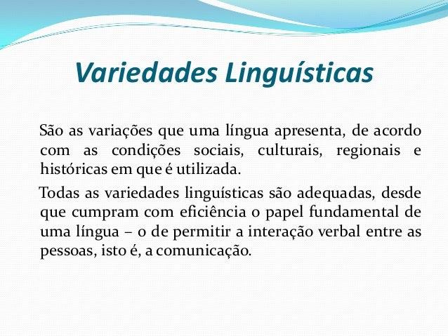 Variedades Linguísticas São as variações que uma língua apresenta, de acordo com as condições sociais, culturais, regionai...