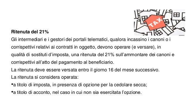 Ritenuta del 21% Gli intermediari e i gestori dei portali telematici, qualora incassino i canoni o i corrispettivi relativ...