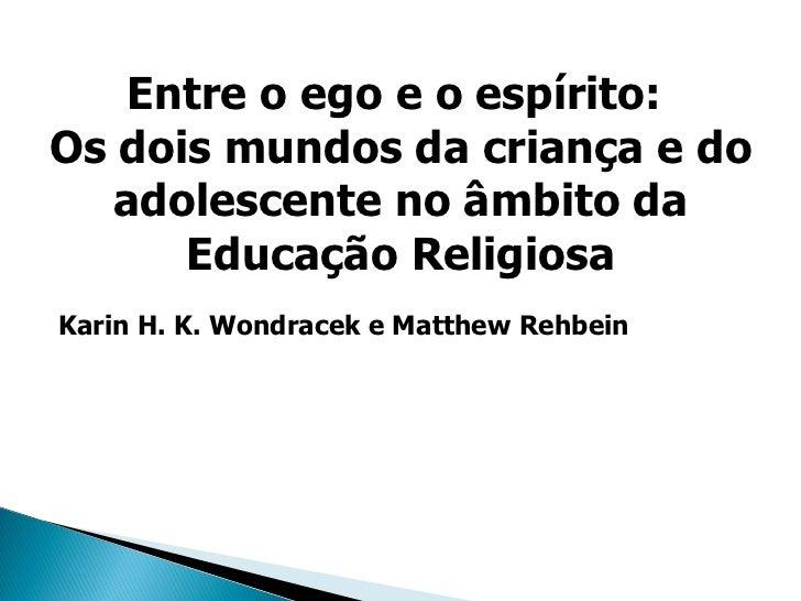 Karin H. K. Wondracek e Matthew Rehbein Entre o ego e o espírito:  Os dois mundos da criança e do adolescente no âmbito da...