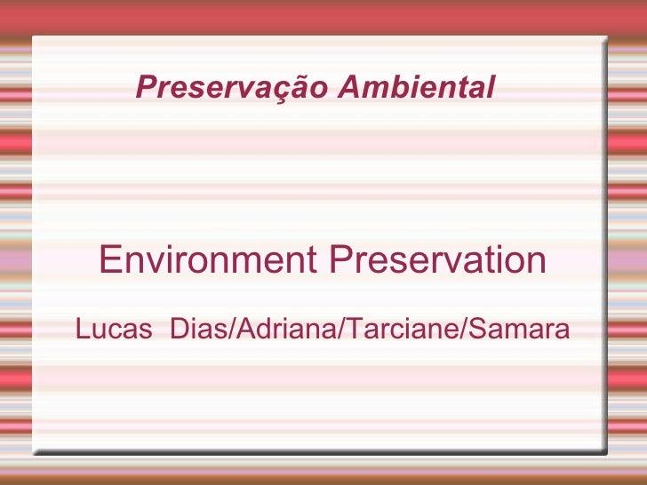 Preservação Ambiental  Environment Preservation Lucas  Dias/Adriana/Tarciane/Samara