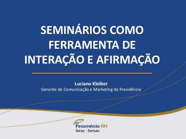 SEMINÁRIOS COMO FERRAMENTA DE INTERAÇÃO E AFIRMAÇÃO Luciano Kleiber Gerente de Comunicação e Marketing da Presidência