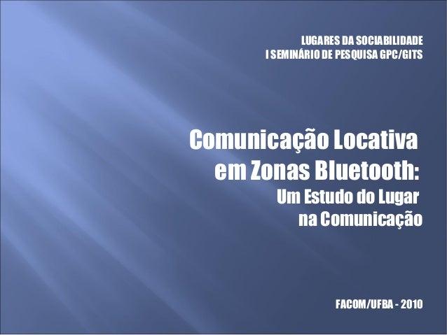LUGARES DA SOCIABILIDADE I SEMINÁRIO DE PESQUISA GPC/GITS Comunicação Locativa em Zonas Bluetooth: Um Estudo do Lugar na C...