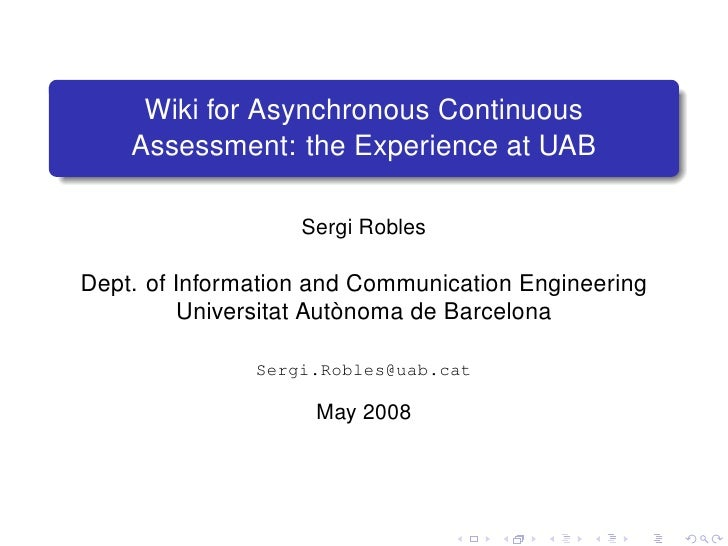 Wiki for Asynchronous Continuous     Assessment: the Experience at UAB                     Sergi Robles  Dept. of Informat...