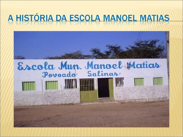 A escola Manoel Matias foi  criada com projeto de lei n°  07 de 18 de abril de 19978,  pela prefeitura municipal de  Guada...