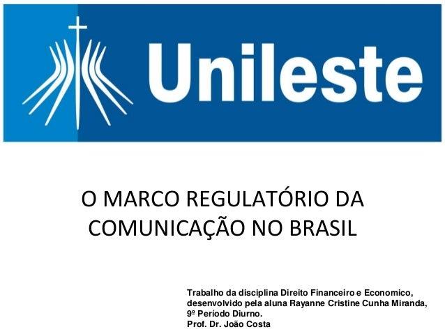 O MARCO REGULATÓRIO DA COMUNICAÇÃO NO BRASIL Trabalho da disciplina Direito Financeiro e Economico, desenvolvido pela alun...