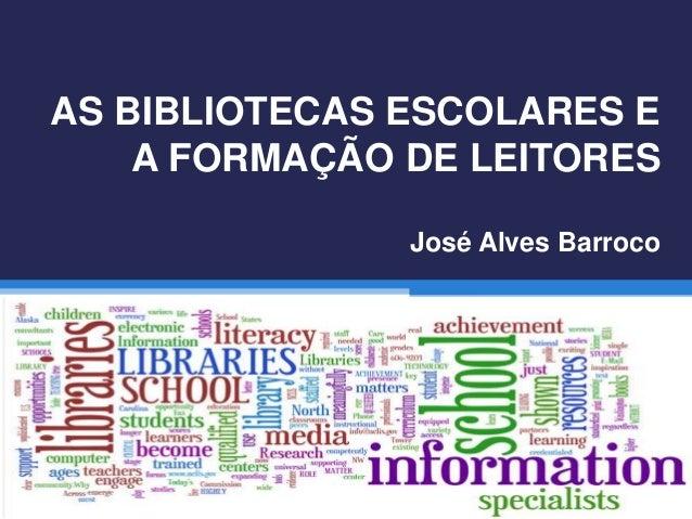 AS BIBLIOTECAS ESCOLARES E A FORMAÇÃO DE LEITORES José Alves Barroco