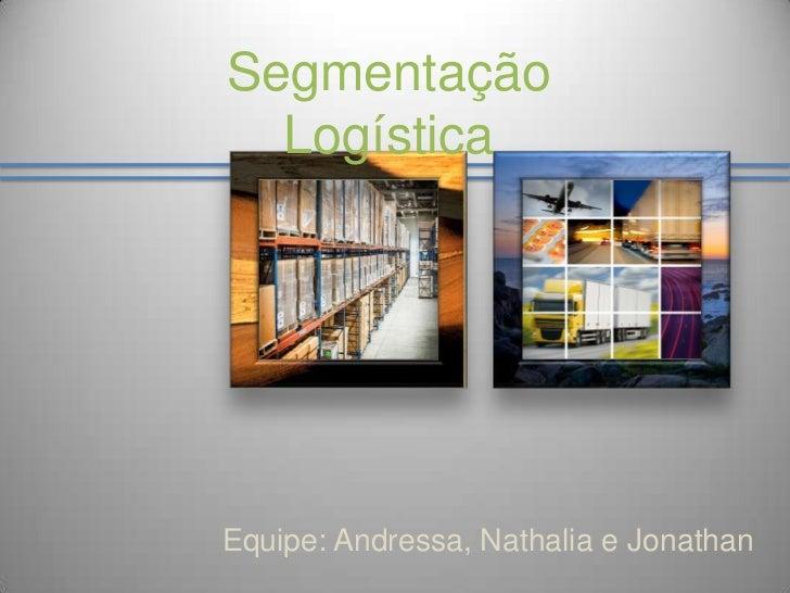 Segmentação Logística<br />Equipe: Andressa, Nathalia e Jonathan<br />