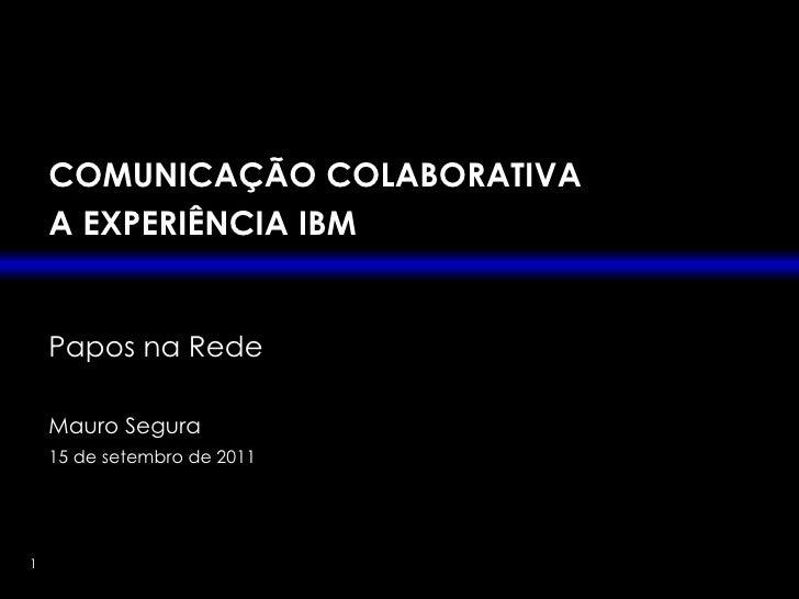 COMUNICAÇÃO COLABORATIVA A EXPERIÊNCIA IBM Papos na Rede Mauro Segura 15 de setembro de 2011