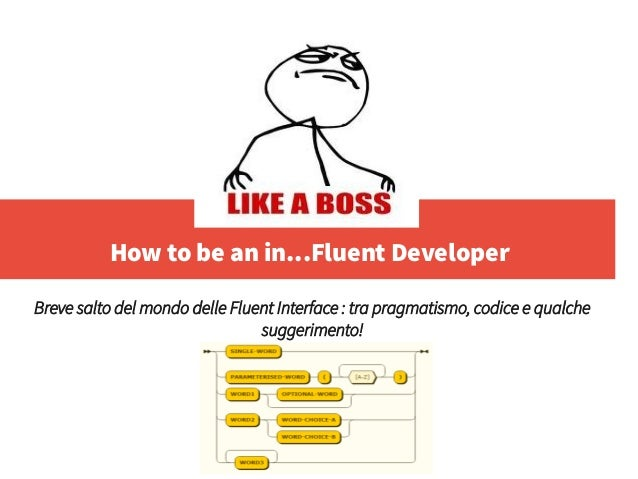 How to be an in...Fluent Developer Breve salto del mondo delle Fluent Interface : tra pragmatismo, codice e qualche sugger...