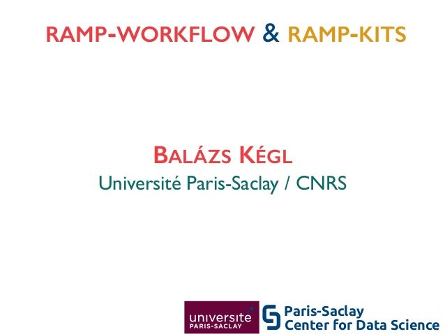 RAMP-WORKFLOW & RAMP-KITS 1 Université Paris-Saclay / CNRS BALÁZS KÉGL Center for Data Science Paris-Saclay