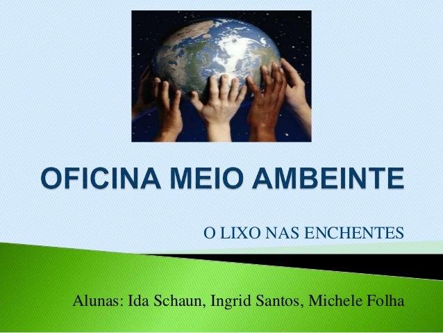 O LIXO NAS ENCHENTES Alunas: Ida Schaun, Ingrid Santos, Michele Folha