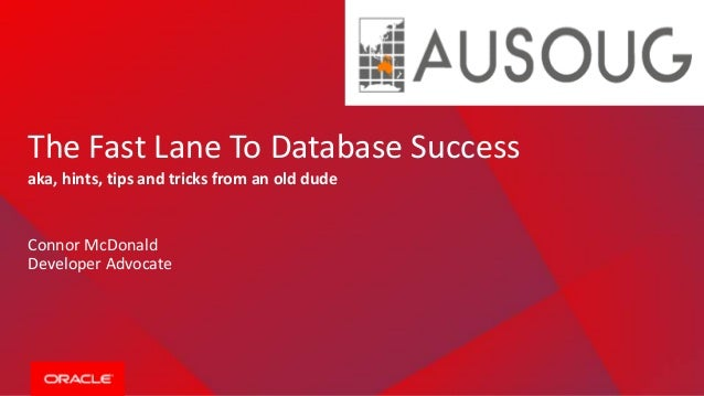 The Fast Lane To Database Success aka, hints, tips and tricks from an old dude Connor McDonald Developer Advocate