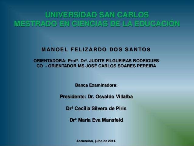 UNIVERSIDAD SAN CARLOS MESTRADO EN CIENCIAS DE LA EDUCACIÓN M A N O E L F E L I Z A R D O D O S S A N TO S ORIENTADORA: Pr...