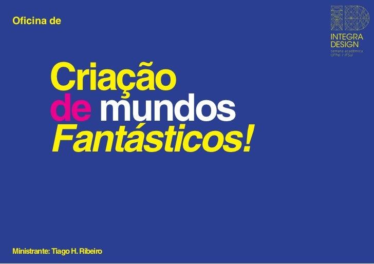 Oficina de           Criação           de mundos           Fantásticos!Ministrante: Tiago H. Ribeiro
