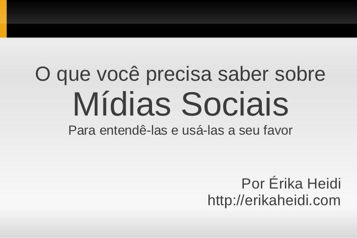 O que você precisa saber sobre Mídias Sociais Para entendê-las e usá-las a seu favor Por Érika Heidi http://erikaheidi.com