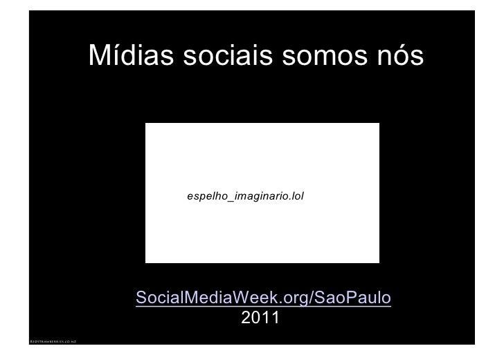 Mídias sociais somos nós        espelho_imaginario.lol   SocialMediaWeek.org/SaoPaulo              2011