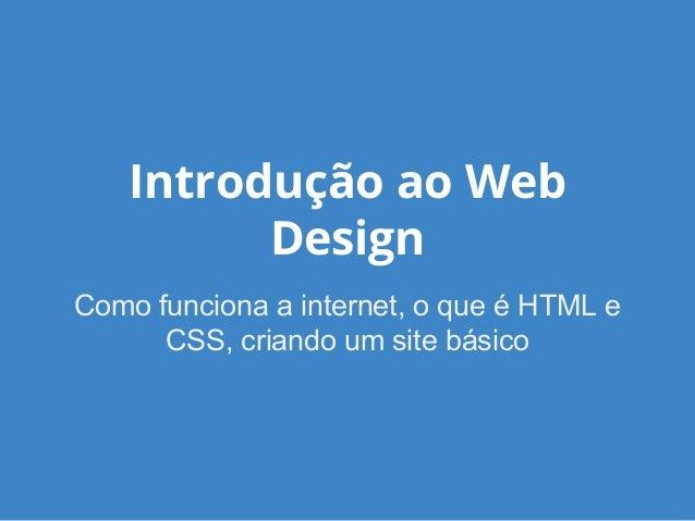 Introdução ao Web Design Como funciona a internet, o que é HTML e CSS, criando um site básico
