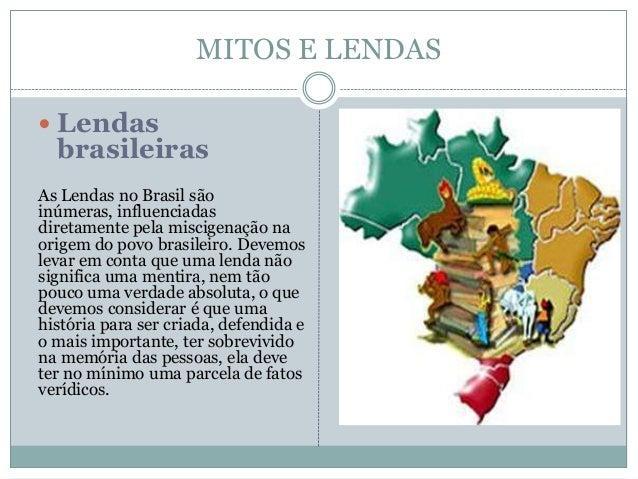 MITOS E LENDAS  Lendas brasileiras As Lendas no Brasil são inúmeras, influenciadas diretamente pela miscigenação na orige...