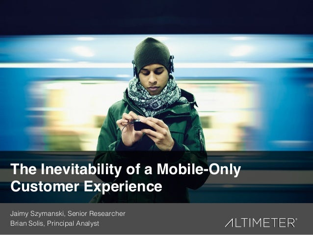 1! The Inevitability of a Mobile-Only Customer Experience! Jaimy Szymanski, Senior Researcher! Brian Solis, Principal Anal...
