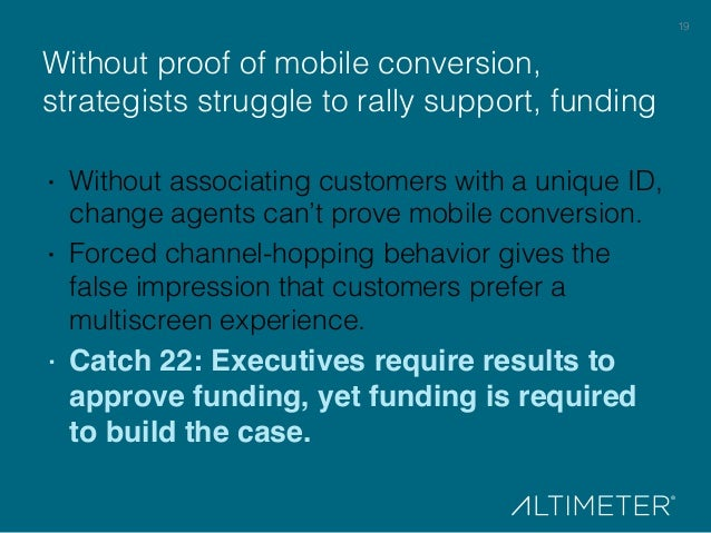 19! Without proof of mobile conversion, strategists struggle to rally support, funding! · Without associating customers w...