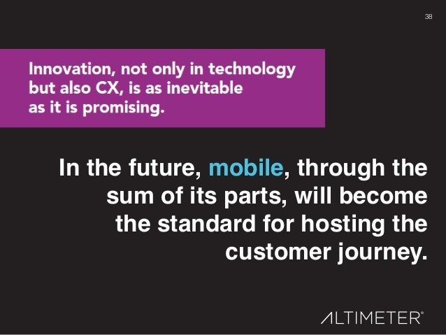 38! In the future, mobile, through the sum of its parts, will become  the standard for hosting the customer journey.!
