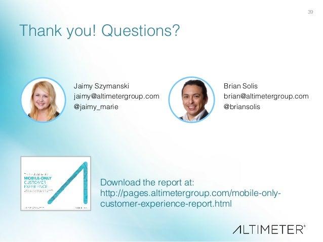 39! Thank you! Questions?! Jaimy Szymanski! jaimy@altimetergroup.com! @jaimy_marie! ! Brian Solis! brian@altimetergroup.co...