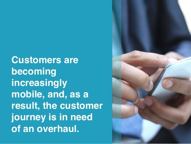 4! Customers are becoming increasingly mobile, and, as a result, the customer journey is in need of an overhaul.!