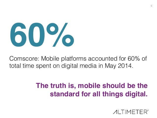 6! 60%!Comscore: Mobile platforms accounted for 60% of total time spent on digital media in May 2014. ! The truth is, mobi...