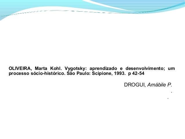 OLIVEIRA, Marta Kohl. Vygotsky: aprendizado e desenvolvimento; umprocesso sócio-histórico. São Paulo: Scipione, 1993. p 42...