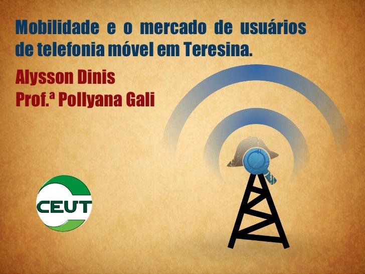 Mobilidade e o mercado de usuáriosde telefonia móvel em Teresina.Alysson DinisProf.ª Pollyana Gali