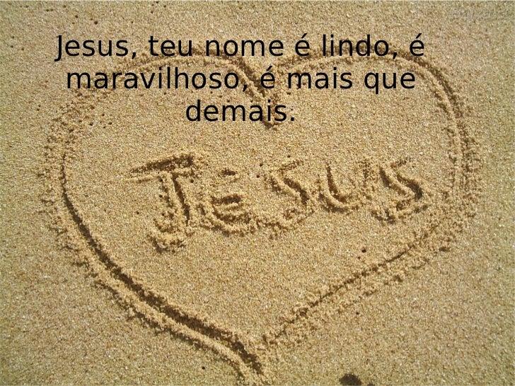 Jesus, teu nome é lindo, é maravilhoso, é mais que demais.