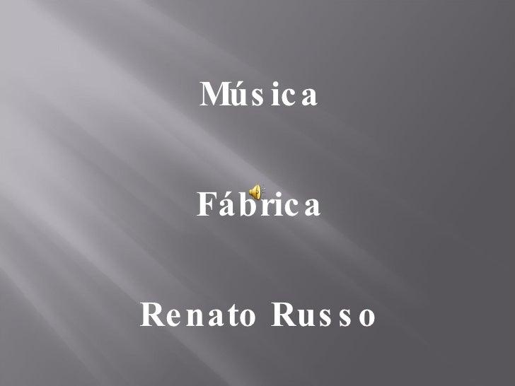 <ul><li>Música </li></ul><ul><li>Fábrica </li></ul><ul><li>Renato Russo </li></ul>