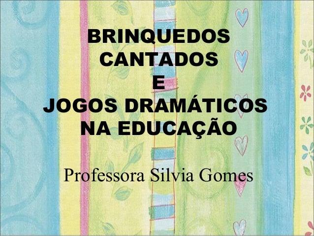BRINQUEDOS CANTADOS E JOGOS DRAMÁTICOS NA EDUCAÇÃO Professora Silvia Gomes