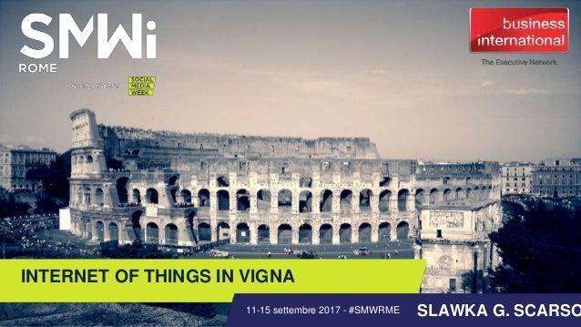 INTERNET OF THINGS IN VIGNA SLAWKA G. SCARSO11-15 settembre 2017 - #SMWRME