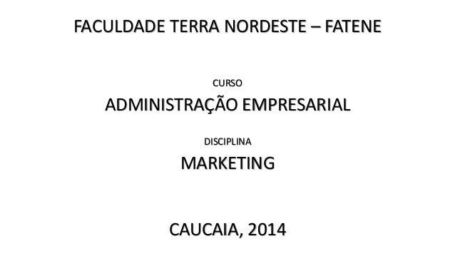 FACULDADE TERRA NORDESTE – FATENE ADMINISTRAÇÃO EMPRESARIAL CURSO MARKETING DISCIPLINA CAUCAIA, 2014