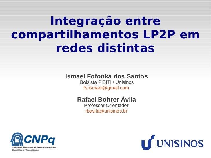 Integração entrecompartilhamentos LP2P em     redes distintas       Ismael Fofonka dos Santos           Bolsista PIBITI / ...