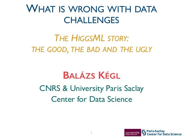 Center for Data Science Paris-Saclay1 CNRS & University Paris Saclay	  Center for Data Science BALÁZS KÉGL WHAT IS WRONG W...