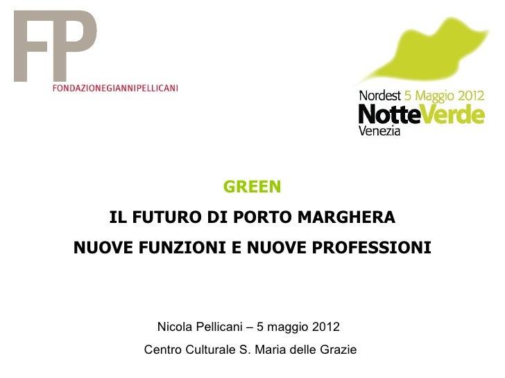 GREEN   IL FUTURO DI PORTO MARGHERANUOVE FUNZIONI E NUOVE PROFESSIONI        Nicola Pellicani – 5 maggio 2012      Centro ...