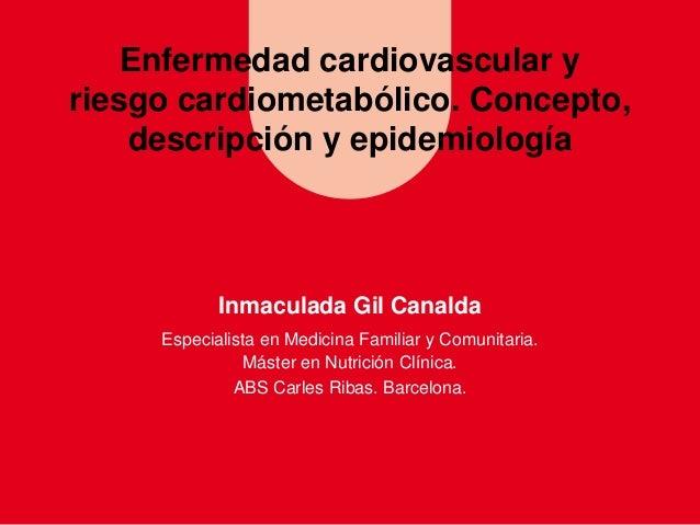 Enfermedad cardiovascular y riesgo cardiometabólico. Concepto, descripción y epidemiología  Inmaculada Gil Canalda Especia...