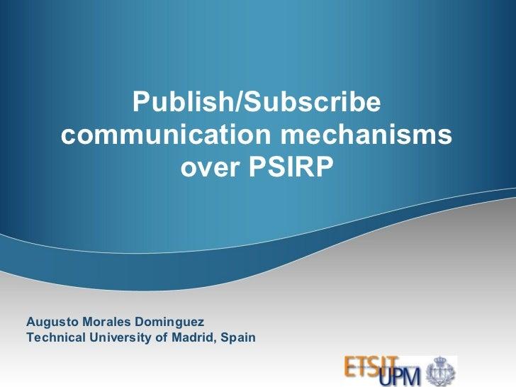 Publish/Subscribe     communication mechanisms            over PSIRPAugusto Morales DominguezTechnical University of Madri...