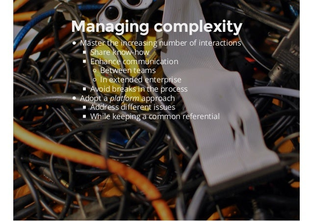 Managing complexity Master the increasing number of interactions Share know-how Enhance communication Between teams In ext...