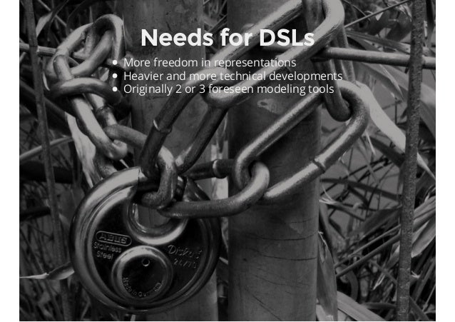 Needs for DSLs More freedom in representations Heavier and more technical developments Originally 2 or 3 foreseen modeling...